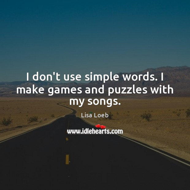 I don't use simple words. I make games and puzzles with my songs. Image