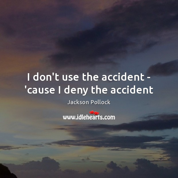 Image, I don't use the accident – 'cause I deny the accident