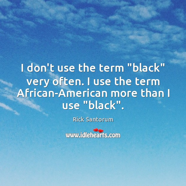 """I don't use the term """"black"""" very often. I use the term Rick Santorum Picture Quote"""