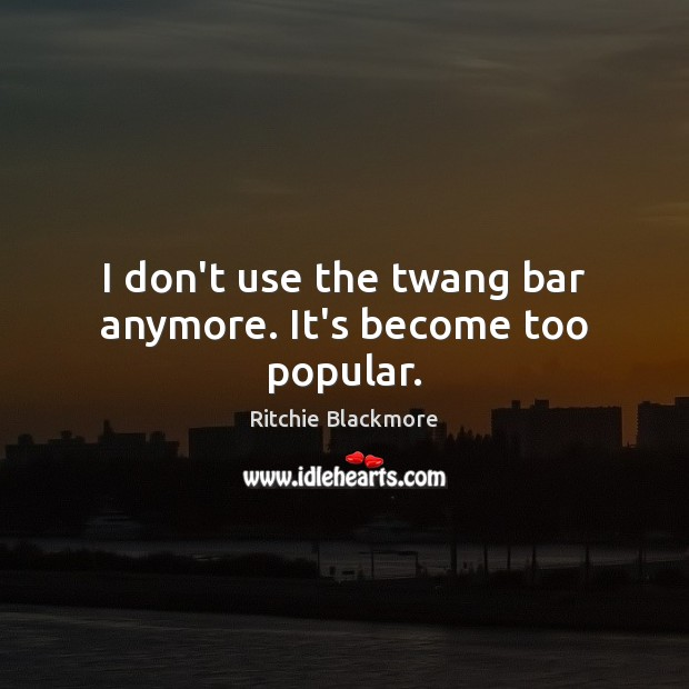 I don't use the twang bar anymore. It's become too popular. Ritchie Blackmore Picture Quote