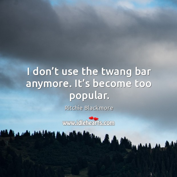 I don't use the twang bar anymore. It's become too popular. Image