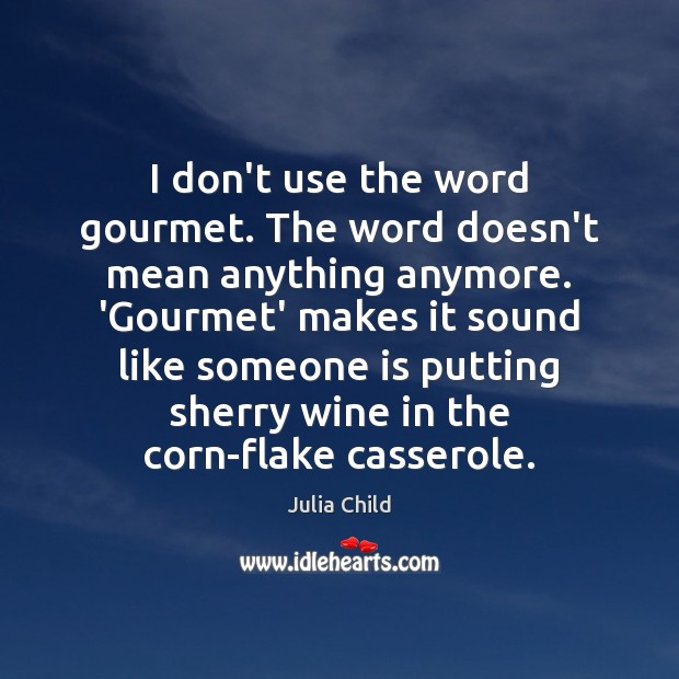 I don't use the word gourmet. The word doesn't mean anything anymore. Julia Child Picture Quote