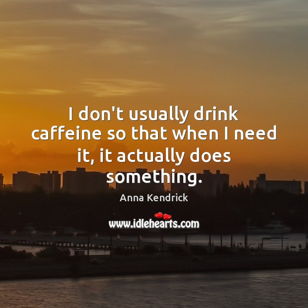 I don't usually drink caffeine so that when I need it, it actually does something. Anna Kendrick Picture Quote