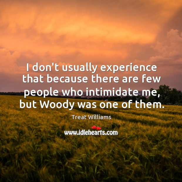 I don't usually experience that because there are few people who intimidate Image