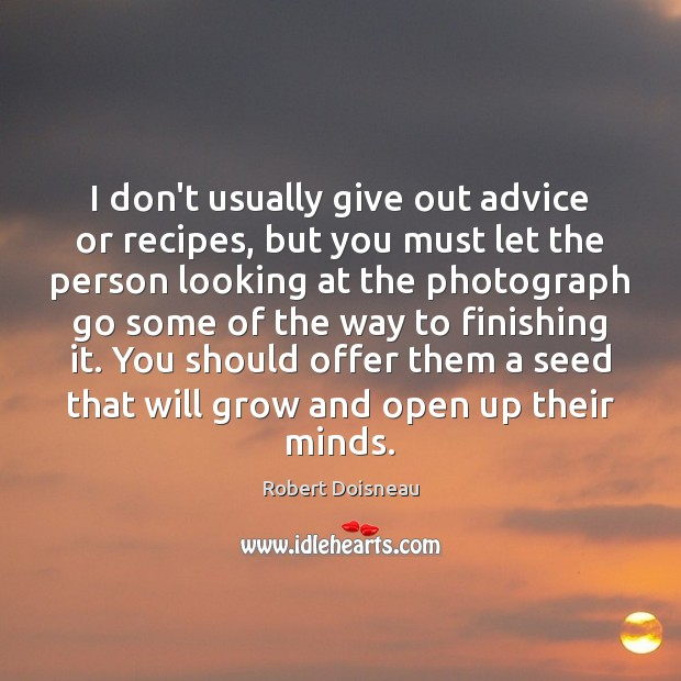 I don't usually give out advice or recipes, but you must let Robert Doisneau Picture Quote