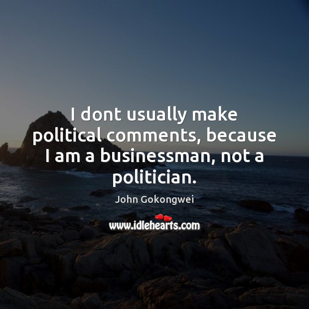 I dont usually make political comments, because I am a businessman, not a politician. Image