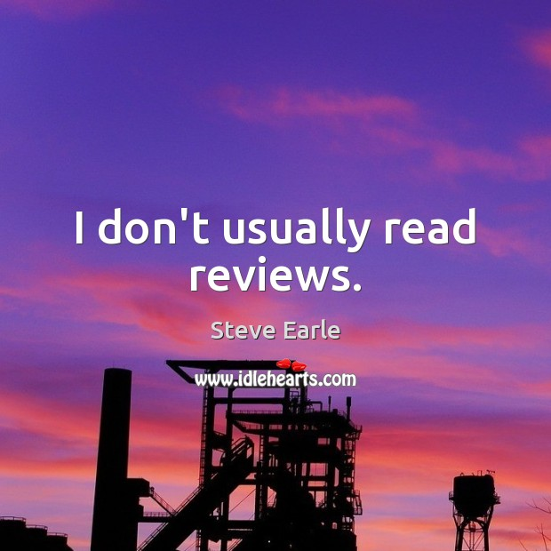 I don't usually read reviews. Steve Earle Picture Quote