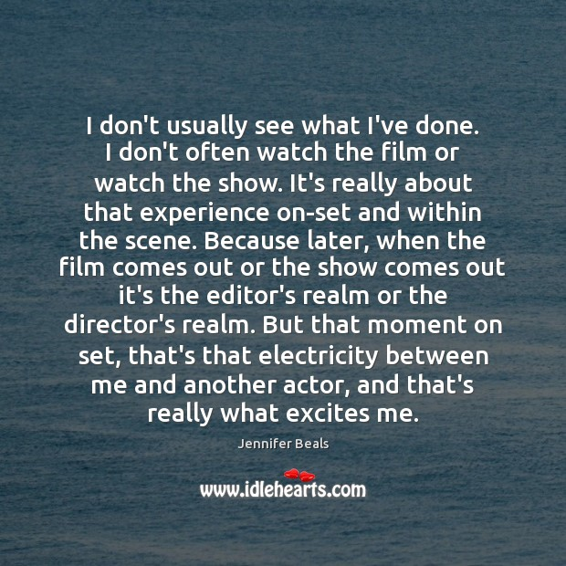 I don't usually see what I've done. I don't often watch the Jennifer Beals Picture Quote