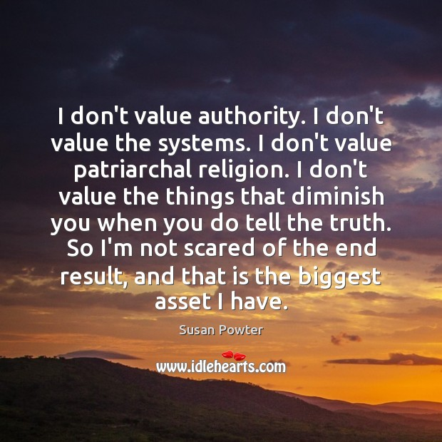 I don't value authority. I don't value the systems. I don't value Susan Powter Picture Quote