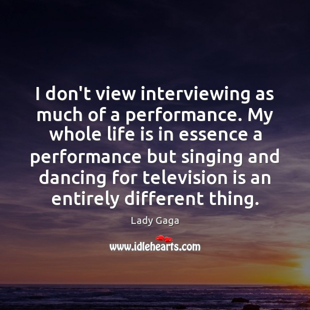 I don't view interviewing as much of a performance. My whole life Lady Gaga Picture Quote