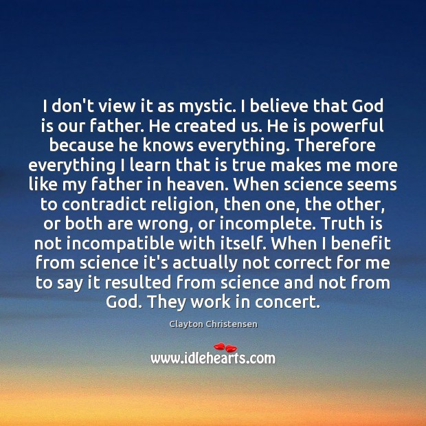 I don't view it as mystic. I believe that God is our Clayton Christensen Picture Quote
