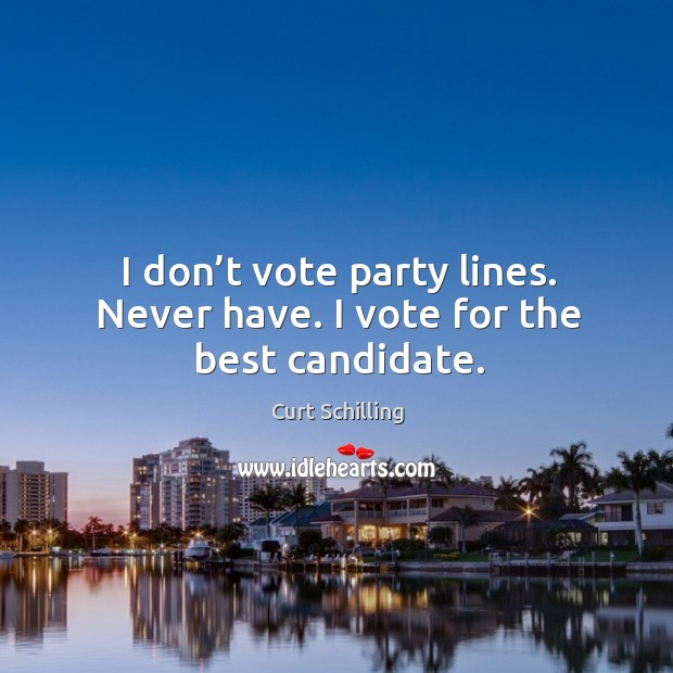 I don't vote party lines. Never have. I vote for the best candidate. Curt Schilling Picture Quote