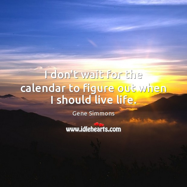 I don't wait for the calendar to figure out when I should live life. Image