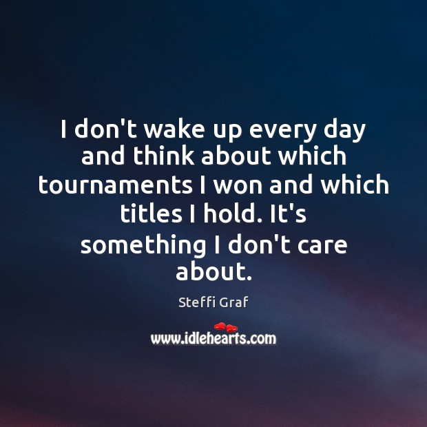 I don't wake up every day and think about which tournaments I Steffi Graf Picture Quote