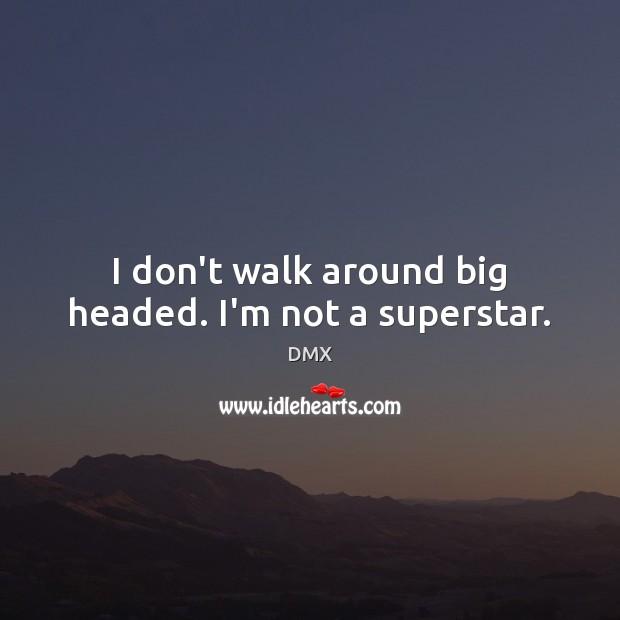 I don't walk around big headed. I'm not a superstar. Image