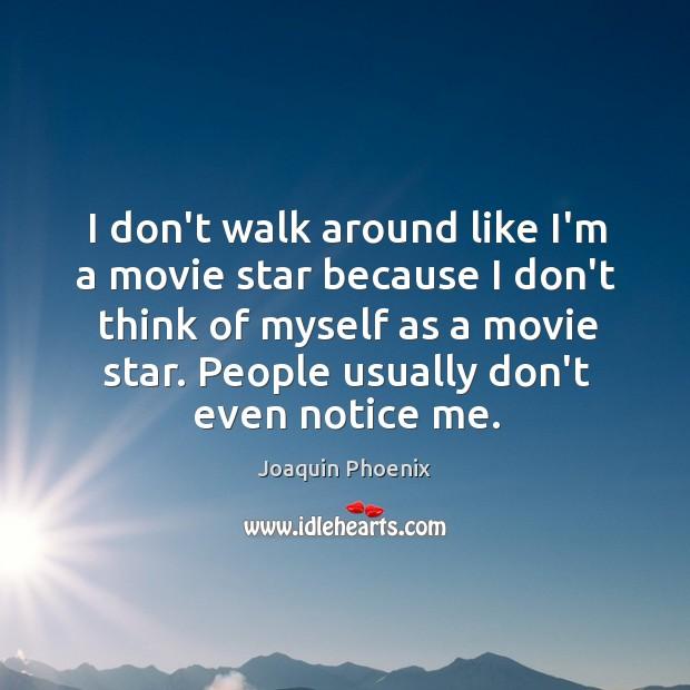 I don't walk around like I'm a movie star because I don't Image