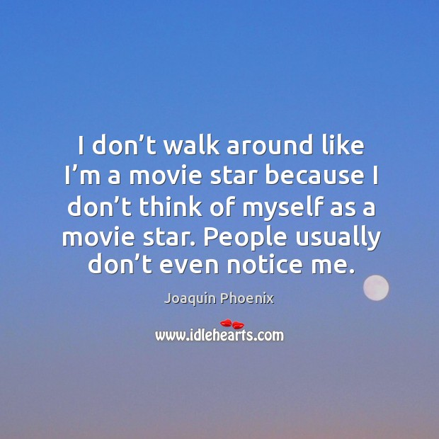 I don't walk around like I'm a movie star because I don't think of myself as a movie star. Image