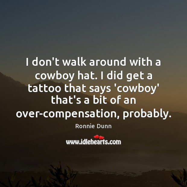 I don't walk around with a cowboy hat. I did get a Ronnie Dunn Picture Quote