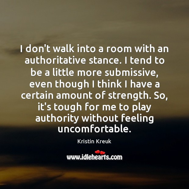 Image, I don't walk into a room with an authoritative stance. I tend