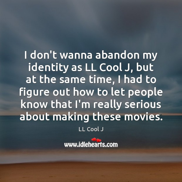 I don't wanna abandon my identity as LL Cool J, but at LL Cool J Picture Quote