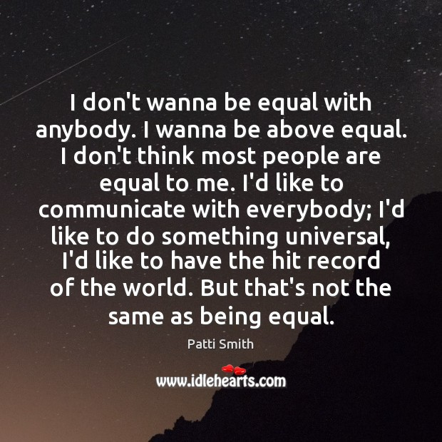 I don't wanna be equal with anybody. I wanna be above equal. Image