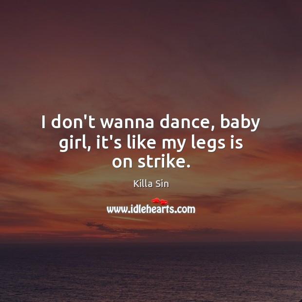 I don't wanna dance, baby girl, it's like my legs is on strike. Image