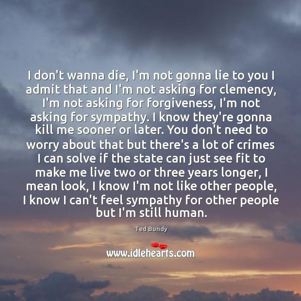 I don't wanna die, I'm not gonna lie to you I admit Image