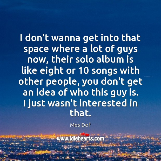 I don't wanna get into that space where a lot of guys Mos Def Picture Quote