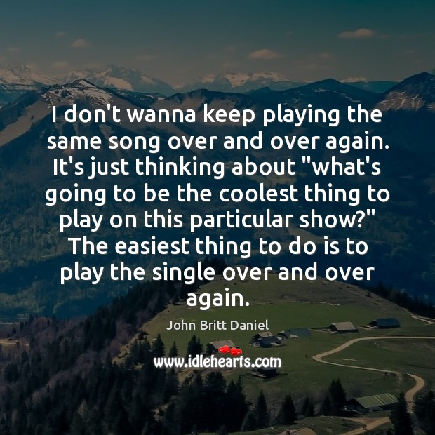 Image, I don't wanna keep playing the same song over and over again.