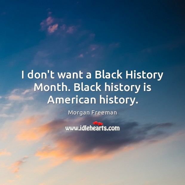 Image, I don't want a Black History Month. Black history is American history.