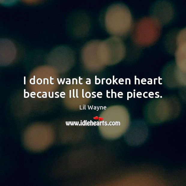 Image, I dont want a broken heart because Ill lose the pieces.