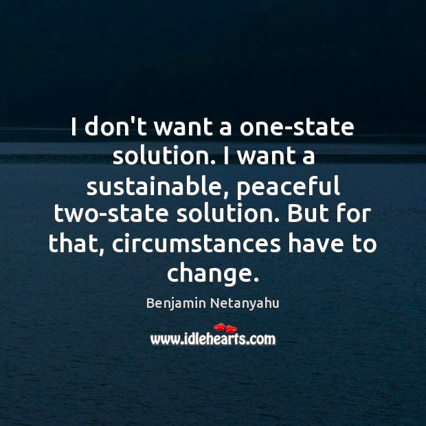 I don't want a one-state solution. I want a sustainable, peaceful two-state Benjamin Netanyahu Picture Quote