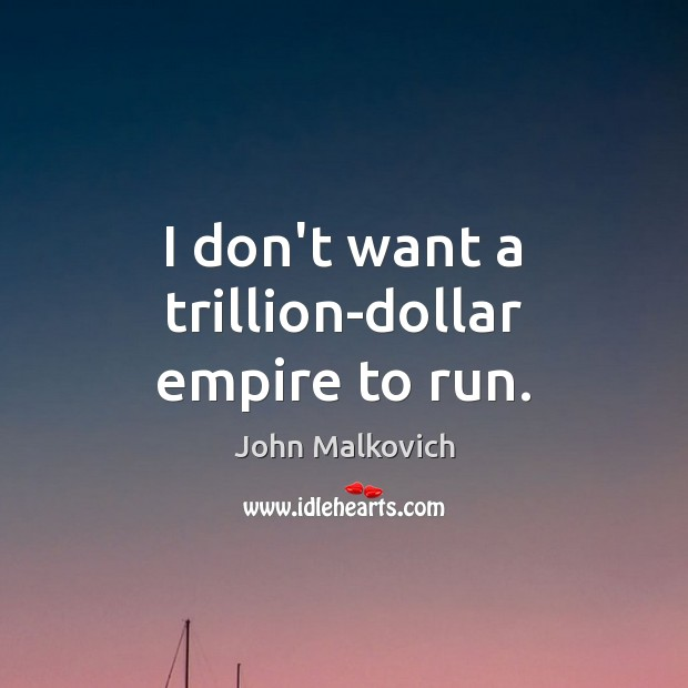 I don't want a trillion-dollar empire to run. Image