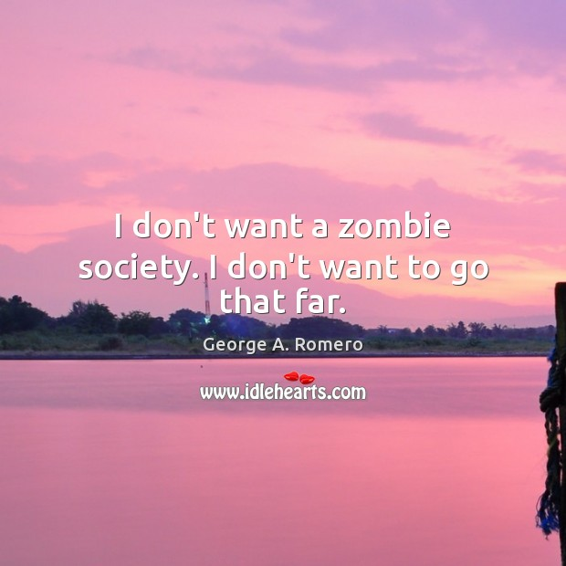 I don't want a zombie society. I don't want to go that far. George A. Romero Picture Quote