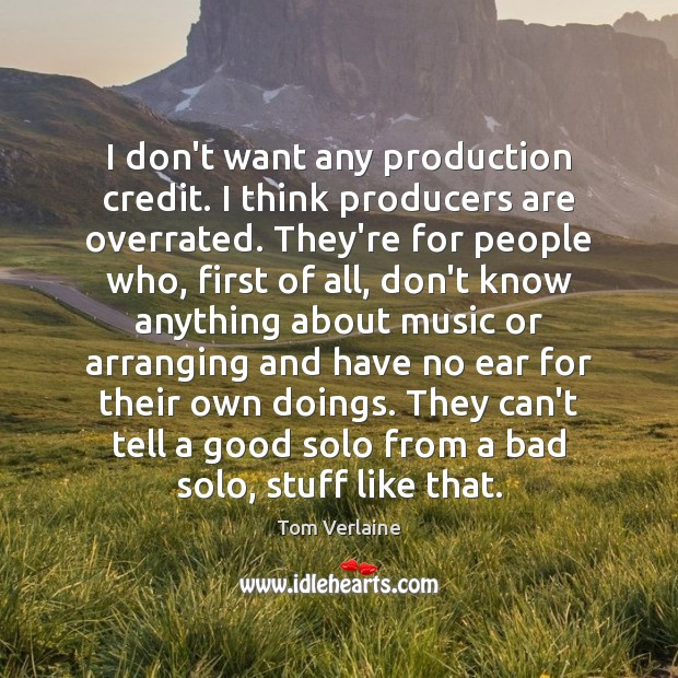 I don't want any production credit. I think producers are overrated. They're Tom Verlaine Picture Quote