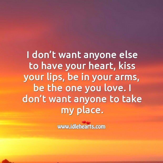 I don't want anyone else to have your heart, kiss your lips, be in your arms, be the one you love. Image