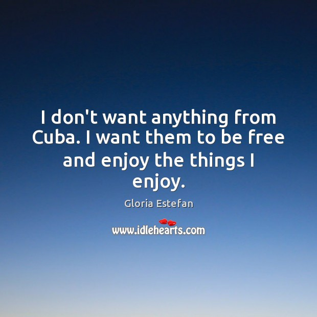Image, I don't want anything from Cuba. I want them to be free and enjoy the things I enjoy.