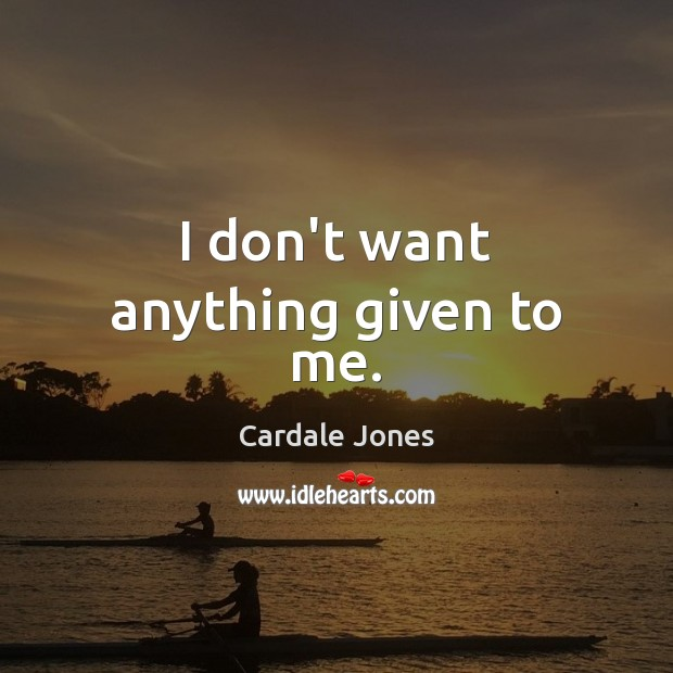 I don't want anything given to me. Image