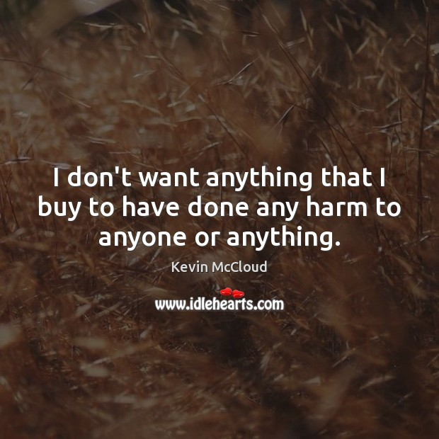 I don't want anything that I buy to have done any harm to anyone or anything. Image