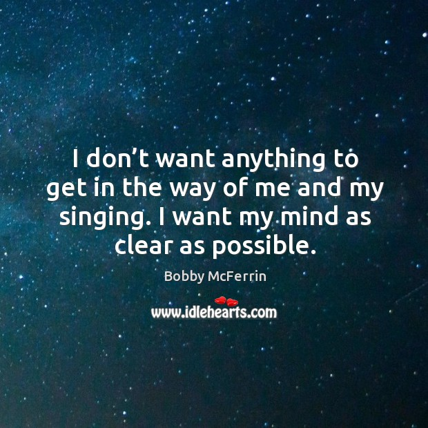 I don't want anything to get in the way of me and my singing. I want my mind as clear as possible. Bobby McFerrin Picture Quote