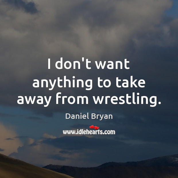 I don't want anything to take away from wrestling. Image