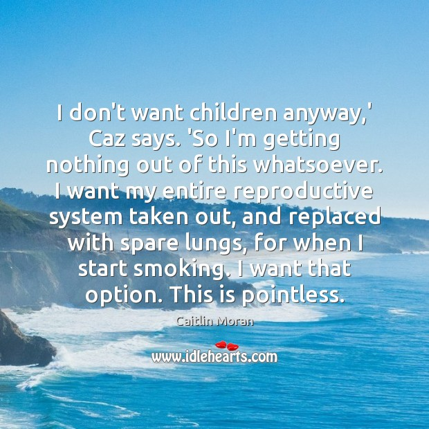 I don't want children anyway,' Caz says. 'So I'm getting nothing Caitlin Moran Picture Quote