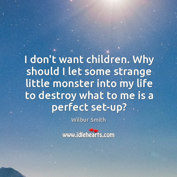 I don't want children. Why should I let some strange little monster Wilbur Smith Picture Quote