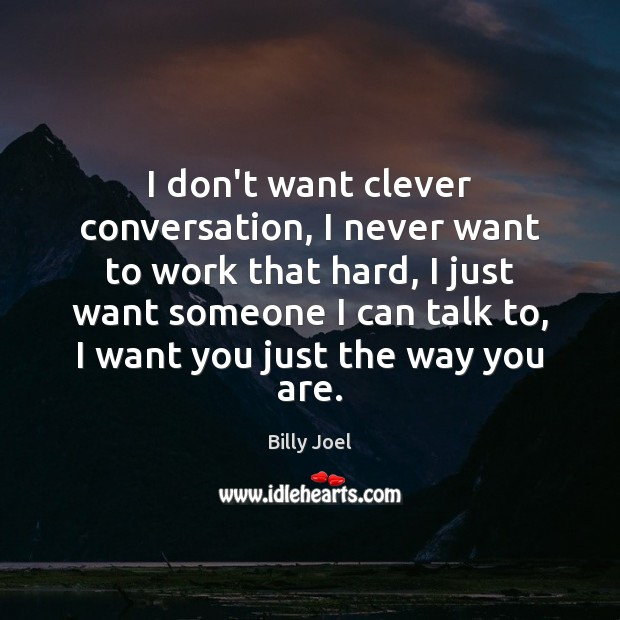 I don't want clever conversation, I never want to work that hard, Billy Joel Picture Quote