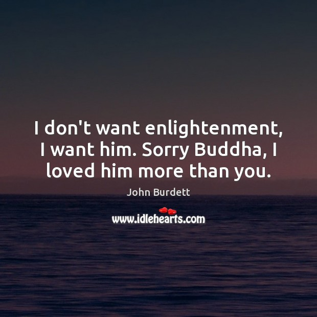 I don't want enlightenment, I want him. Sorry Buddha, I loved him more than you. Image
