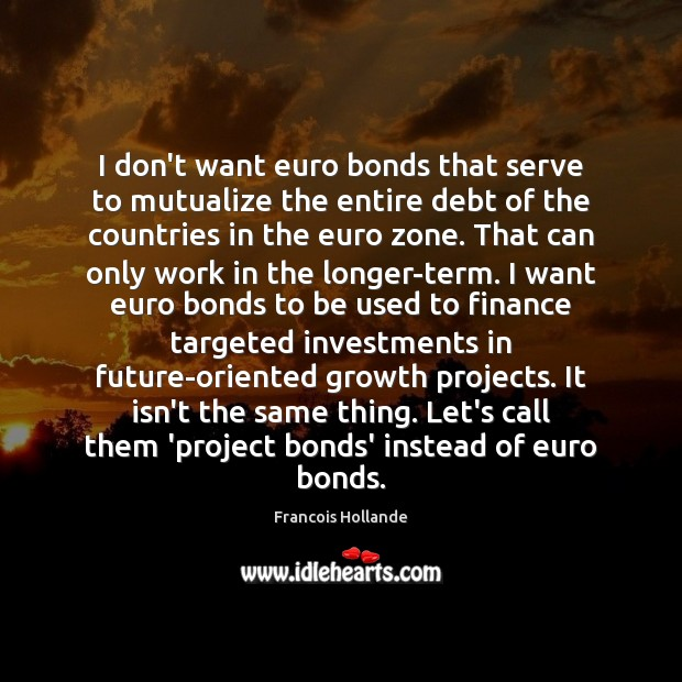 Image, I don't want euro bonds that serve to mutualize the entire debt