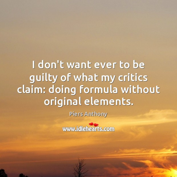 I don't want ever to be guilty of what my critics claim: Guilty Quotes Image