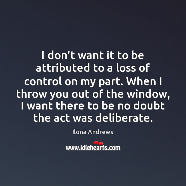 I don't want it to be attributed to a loss of control Ilona Andrews Picture Quote