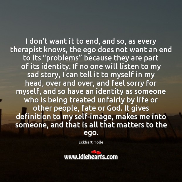 Image, I don't want it to end, and so, as every therapist knows,