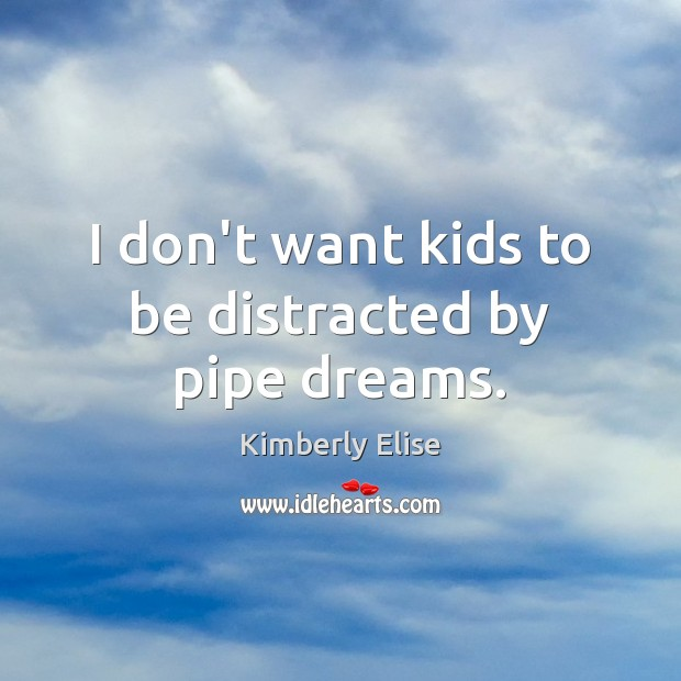 I don't want kids to be distracted by pipe dreams. Kimberly Elise Picture Quote
